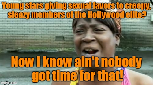 Aint Nobody Got Time For That Meme | Young stars giving sexual favors to creepy, sleazy members of the Hollywood elite? Now I know ain't nobody got time for that! | image tagged in memes,aint nobody got time for that | made w/ Imgflip meme maker