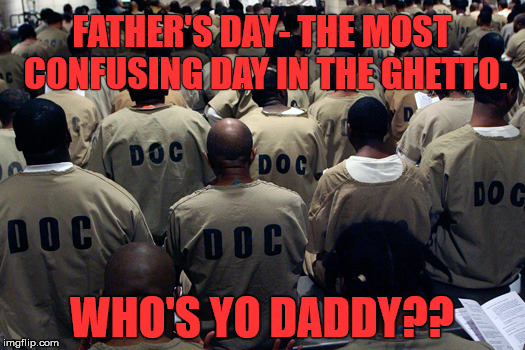 FATHER'S DAY- THE MOST CONFUSING DAY IN THE GHETTO. WHO'S YO DADDY?? | image tagged in black men in prison | made w/ Imgflip meme maker