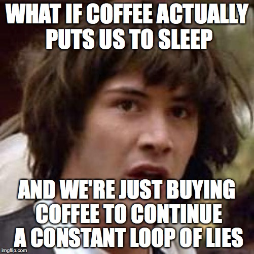 Conspiracy Keanu Meme | WHAT IF COFFEE ACTUALLY PUTS US TO SLEEP AND WE'RE JUST BUYING COFFEE TO CONTINUE A CONSTANT LOOP OF LIES | image tagged in memes,conspiracy keanu,funny | made w/ Imgflip meme maker
