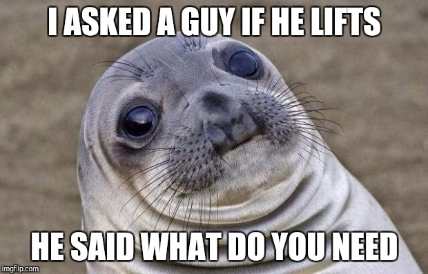Awkward Moment Sealion Meme | I ASKED A GUY IF HE LIFTS HE SAID WHAT DO YOU NEED | image tagged in memes,awkward moment sealion | made w/ Imgflip meme maker