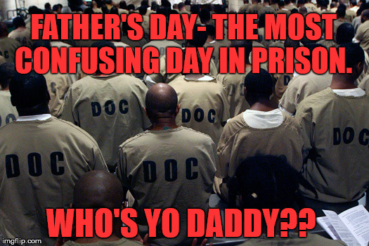 FATHER'S DAY- THE MOST CONFUSING DAY IN PRISON. WHO'S YO DADDY?? | image tagged in black men in prison | made w/ Imgflip meme maker