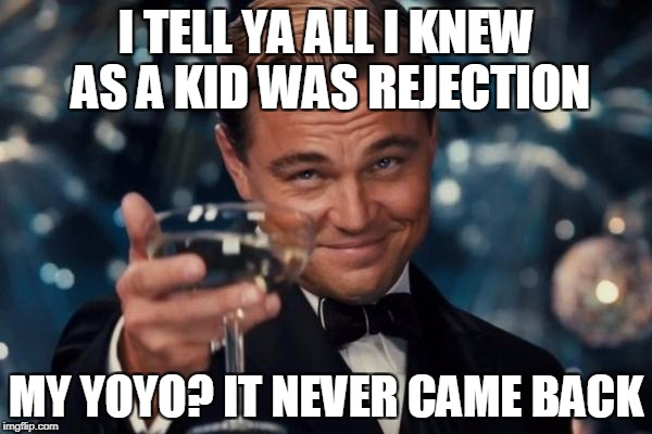 the rejection more rejection... REJECTION  4 LIFE | I TELL YA ALL I KNEW AS A KID WAS REJECTION MY YOYO? IT NEVER CAME BACK | image tagged in memes,leonardo dicaprio cheers | made w/ Imgflip meme maker
