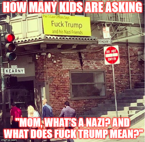 "HOW MANY KIDS ARE ASKING ""MOM, WHAT'S A NAZI? AND WHAT DOES F**K TRUMP MEAN?"" 