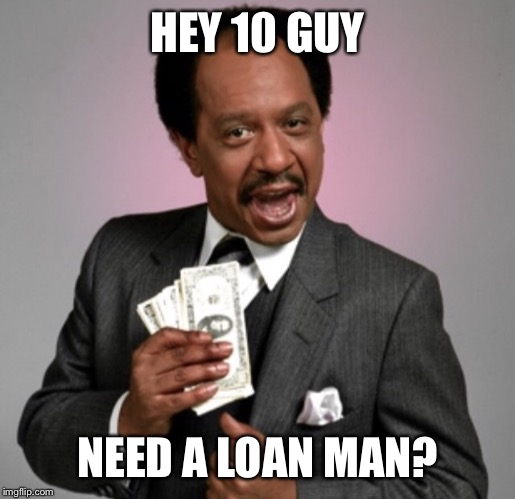 Money! | HEY 10 GUY NEED A LOAN MAN? | image tagged in money | made w/ Imgflip meme maker