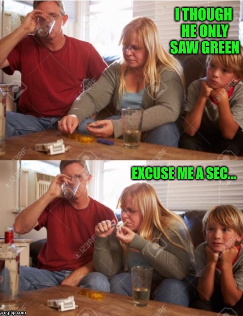 The Drugingtons | I THOUGH HE ONLY SAW GREEN EXCUSE ME A SEC... | image tagged in the drugingtons | made w/ Imgflip meme maker