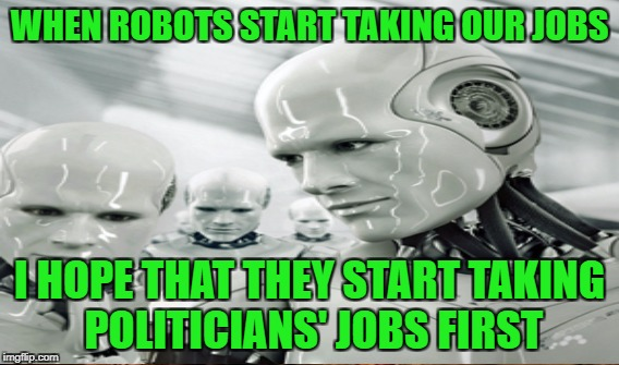 WHEN ROBOTS START TAKING OUR JOBS I HOPE THAT THEY START TAKING POLITICIANS' JOBS FIRST | made w/ Imgflip meme maker