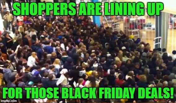 SHOPPERS ARE LINING UP FOR THOSE BLACK FRIDAY DEALS! | made w/ Imgflip meme maker