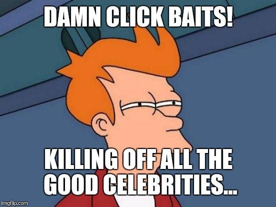 Futurama Fry Meme | DAMN CLICK BAITS! KILLING OFF ALL THE GOOD CELEBRITIES... | image tagged in memes,futurama fry | made w/ Imgflip meme maker