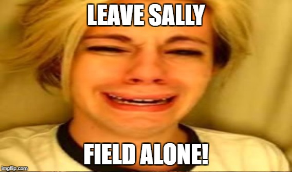 LEAVE SALLY FIELD ALONE! | made w/ Imgflip meme maker