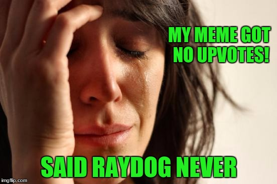 Every single meme by Raydog gets AT LEAST 15 upvotes.  My memes usually get under 10 upvotes. | MY MEME GOT NO UPVOTES! SAID RAYDOG NEVER | image tagged in memes,first world problems,raydog,upvotes | made w/ Imgflip meme maker