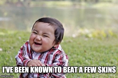 Evil Toddler Meme | I'VE BEEN KNOWN TO BEAT A FEW SKINS | image tagged in memes,evil toddler | made w/ Imgflip meme maker