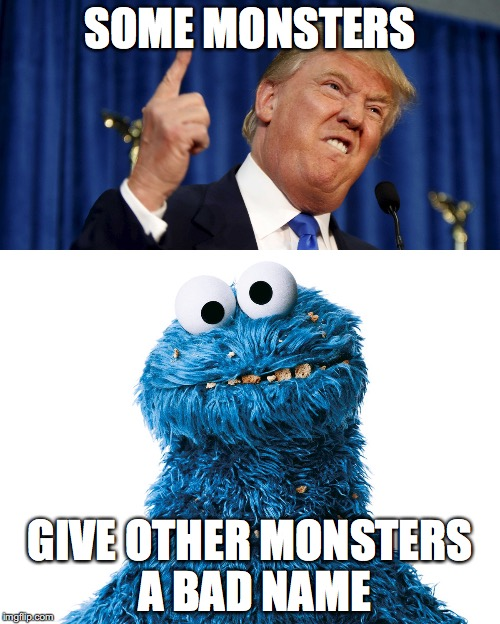 Donald Trump vs Cookie Monster | SOME MONSTERS GIVE OTHER MONSTERS A BAD NAME | image tagged in donald trump,sesame street,cookie monster,politics,american politics | made w/ Imgflip meme maker