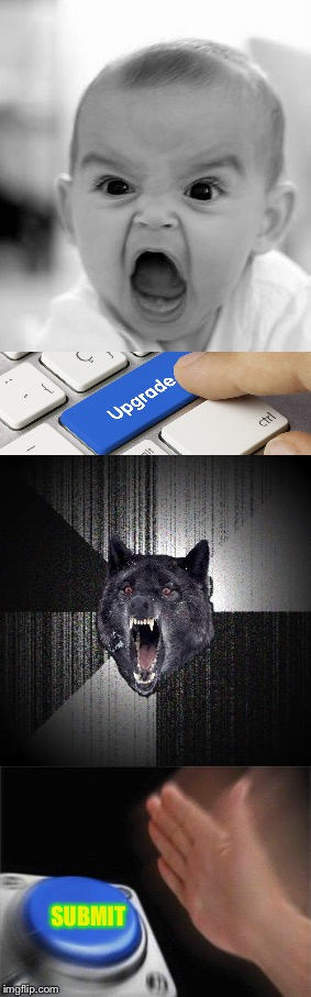 Insanity Upgrade | SUBMIT | image tagged in angry baby,upgrade,insanity wolf,button,memes,dank memes | made w/ Imgflip meme maker