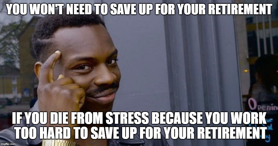 You won't believe how many people can't figure this out | YOU WON'T NEED TO SAVE UP FOR YOUR RETIREMENT IF YOU DIE FROM STRESS BECAUSE YOU WORK TOO HARD TO SAVE UP FOR YOUR RETIREMENT | image tagged in you won't be mad,memes,dank memes | made w/ Imgflip meme maker