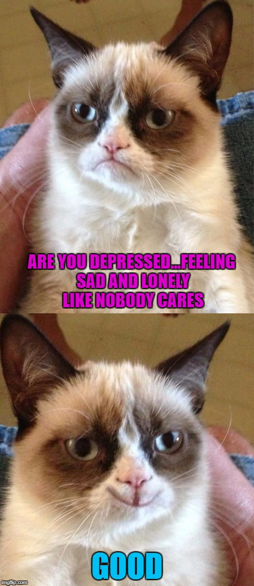 Depressing Meme Week Oct 11-18 A NeverSayMemes Event | ARE YOU DEPRESSED...FEELING SAD AND LONELY LIKE NOBODY CARES GOOD | image tagged in grumpy cat,memes,grumpy cat smiling,funny,depressing meme week,cats | made w/ Imgflip meme maker