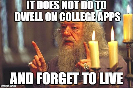 IT DOES NOT DO TO DWELL ON COLLEGE APPS AND FORGET TO LIVE | image tagged in dumbledore quote | made w/ Imgflip meme maker