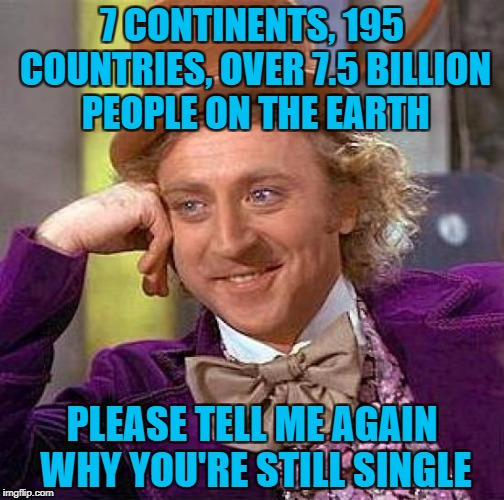 Depressing Meme Week Oct 11-18 A NeverSayMemes Event | 7 CONTINENTS, 195 COUNTRIES, OVER 7.5 BILLION PEOPLE ON THE EARTH PLEASE TELL ME AGAIN WHY YOU'RE STILL SINGLE | image tagged in memes,creepy condescending wonka,being single,funny,depressing meme week,peace and quiet | made w/ Imgflip meme maker