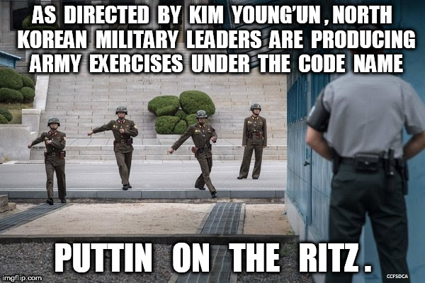 North Korea Puttin on The Ritz | AS  DIRECTED  BY  KIM  YOUNG'UN , NORTH  KOREAN  MILITARY  LEADERS  ARE  PRODUCING  ARMY  EXERCISES  UNDER  THE  CODE  NAME PUTTIN   ON   TH | image tagged in north korea | made w/ Imgflip meme maker