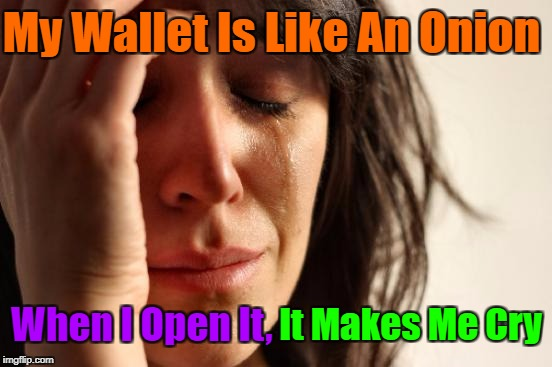 ★彡 My Money Keeps Leeking Out 彡★  (Depressing Meme Week Oct 11-18 A NeverSayMemes Event.) | My Wallet Is Like An Onion When I Open It, It Makes Me Cry | image tagged in memes,first world problems,depressing meme week,google,craziness_all_the_way,the struggle is real | made w/ Imgflip meme maker
