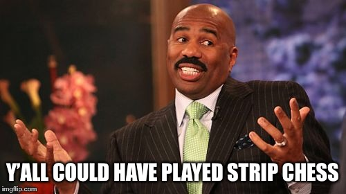Steve Harvey Meme | Y'ALL COULD HAVE PLAYED STRIP CHESS | image tagged in memes,steve harvey | made w/ Imgflip meme maker