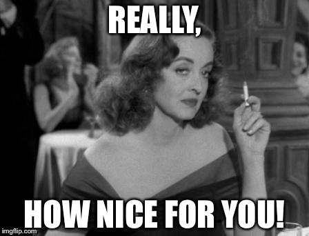 REALLY, HOW NICE FOR YOU! | image tagged in bette davis judging | made w/ Imgflip meme maker