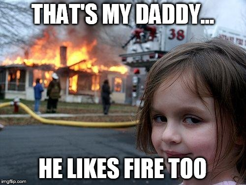 Disaster Girl Meme | THAT'S MY DADDY... HE LIKES FIRE TOO | image tagged in memes,disaster girl | made w/ Imgflip meme maker