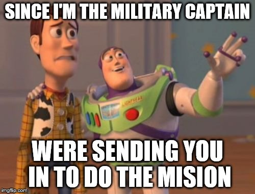 X, X Everywhere Meme | SINCE I'M THE MILITARY CAPTAIN WERE SENDING YOU IN TO DO THE MISION | image tagged in memes,x x everywhere | made w/ Imgflip meme maker