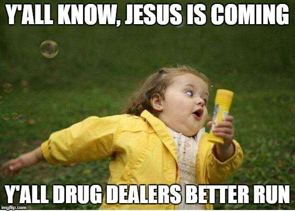 Chubby Bubbles Girl Meme | Y'ALL KNOW, JESUS IS COMING Y'ALL DRUG DEALERS BETTER RUN | image tagged in memes,chubby bubbles girl | made w/ Imgflip meme maker