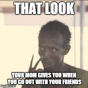 Look At Me Meme | THAT LOOK YOUR MOM GIVES YOU WHEN YOU GO OUT WITH YOUR FRIENDS | image tagged in memes,look at me | made w/ Imgflip meme maker