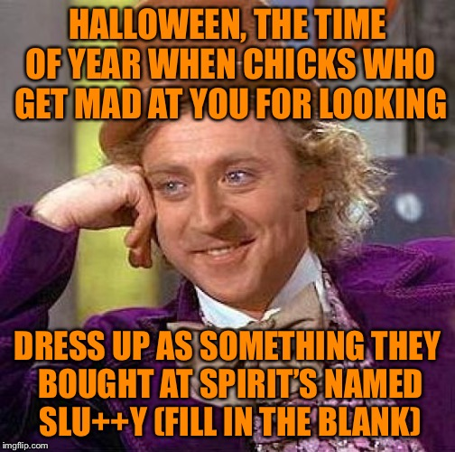 Creepy Condescending Wonka Meme | HALLOWEEN, THE TIME OF YEAR WHEN CHICKS WHO GET MAD AT YOU FOR LOOKING DRESS UP AS SOMETHING THEY BOUGHT AT SPIRIT'S NAMED SLU++Y (FILL IN T | image tagged in memes,creepy condescending wonka | made w/ Imgflip meme maker