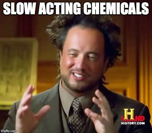 Ancient Aliens Meme | SLOW ACTING CHEMICALS | image tagged in memes,ancient aliens | made w/ Imgflip meme maker