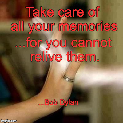Treasured Memories | Take care of all your memories ...for you cannot relive them. ...Bob Dylan | image tagged in treasured memories | made w/ Imgflip meme maker