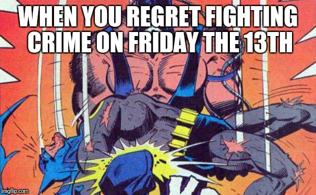 Breaking the Bat | WHEN YOU REGRET FIGHTING CRIME ON FRIDAY THE 13TH | image tagged in batman,bane,friday the 13th,dc comics,didn't see that coming,where is your planning now | made w/ Imgflip meme maker