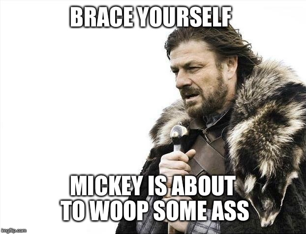 Brace Yourselves X is Coming Meme | BRACE YOURSELF MICKEY IS ABOUT TO WOOP SOME ASS | image tagged in memes,brace yourselves x is coming | made w/ Imgflip meme maker