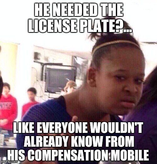 Black Girl Wat Meme | HE NEEDED THE LICENSE PLATE?... LIKE EVERYONE WOULDN'T ALREADY KNOW FROM HIS COMPENSATION MOBILE | image tagged in memes,black girl wat | made w/ Imgflip meme maker