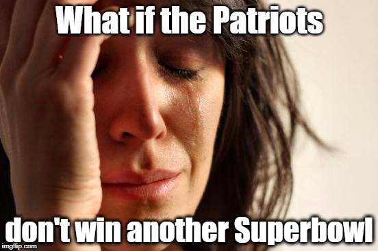 Let us not think such unseemly thoughts! | What if the Patriots don't win another Superbowl | image tagged in memes,first world problems | made w/ Imgflip meme maker