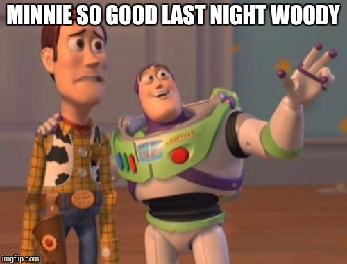 X, X Everywhere Meme | MINNIE SO GOOD LAST NIGHT WOODY | image tagged in memes,x x everywhere | made w/ Imgflip meme maker
