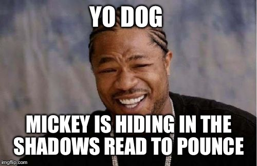 Yo Dawg Heard You Meme | YO DOG MICKEY IS HIDING IN THE SHADOWS READ TO POUNCE | image tagged in memes,yo dawg heard you | made w/ Imgflip meme maker