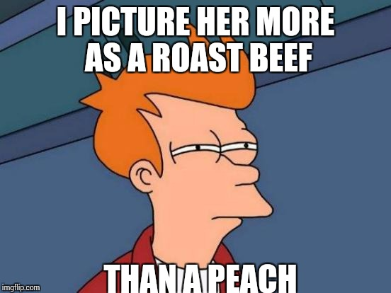 Futurama Fry Meme | I PICTURE HER MORE AS A ROAST BEEF THAN A PEACH | image tagged in memes,futurama fry | made w/ Imgflip meme maker