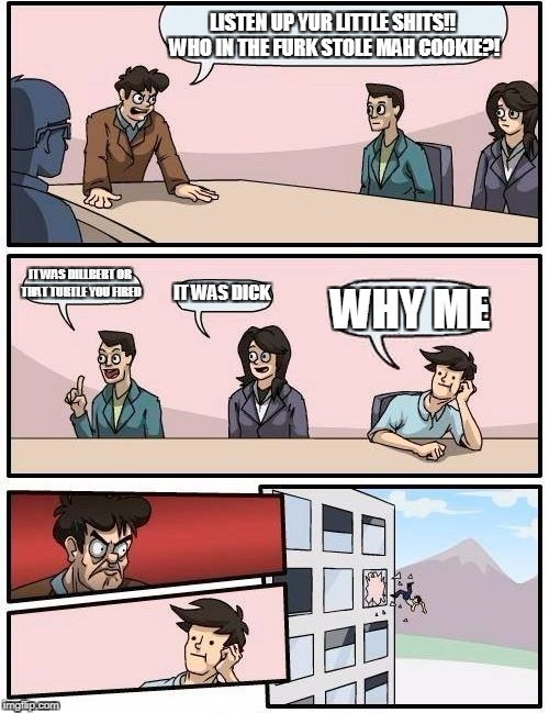 Boardroom Meeting Suggestion Meme | LISTEN UP YUR LITTLE SHITS!! WHO IN THE FURK STOLE MAH COOKIE?! IT WAS DILLBERT OR THAT TURTLE YOU FIRED IT WAS DICK WHY ME | image tagged in memes,boardroom meeting suggestion | made w/ Imgflip meme maker