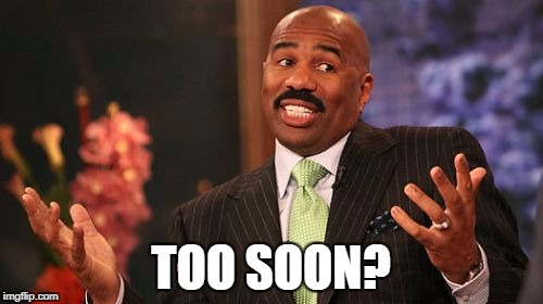 Steve Harvey Meme | TOO SOON? | image tagged in memes,steve harvey | made w/ Imgflip meme maker