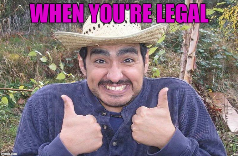 WHEN YOU'RE LEGAL | made w/ Imgflip meme maker