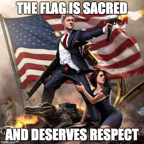 | THE FLAG IS SACRED AND DESERVES RESPECT | image tagged in bill clinton america flag,american flag,flag,respect | made w/ Imgflip meme maker