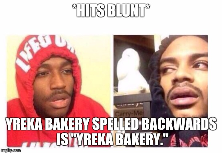 "Hits blunt | *HITS BLUNT* YREKA BAKERY SPELLED BACKWARDS IS ""YREKA BAKERY."" 
