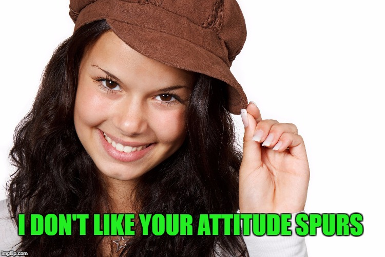 Beautiful Girl Craziness | I DON'T LIKE YOUR ATTITUDE SPURS | image tagged in beautiful girl craziness | made w/ Imgflip meme maker