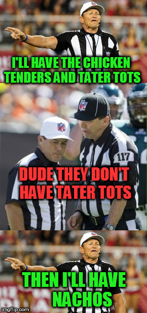 I honestly LOL everytime I see this commercial | I'LL HAVE THE CHICKEN TENDERS AND TATER TOTS THEN I'LL HAVE     NACHOS DUDE THEY DON'T HAVE TATER TOTS | image tagged in nfl,nachos,referee | made w/ Imgflip meme maker