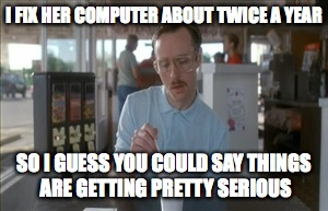 So I Guess You Can Say Things Are Getting Pretty Serious Meme | I FIX HER COMPUTER ABOUT TWICE A YEAR SO I GUESS YOU COULD SAY THINGS ARE GETTING PRETTY SERIOUS | image tagged in memes,so i guess you can say things are getting pretty serious | made w/ Imgflip meme maker
