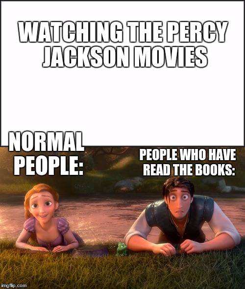 Watching The PJO Movies | WATCHING THE PERCY JACKSON MOVIES PEOPLE WHO HAVE READ THE BOOKS: NORMAL PEOPLE: | image tagged in percy jackson,tangled | made w/ Imgflip meme maker