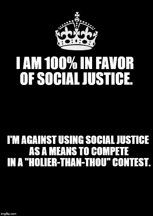 "Social justice commentary | I AM 100% IN FAVOR OF SOCIAL JUSTICE. I'M AGAINST USING SOCIAL JUSTICE AS A MEANS TO COMPETE IN A ""HOLIER-THAN-THOU"" CONTEST. 