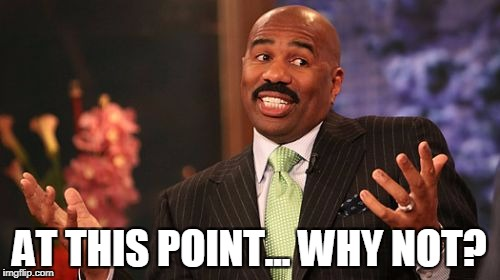 Steve Harvey Meme | AT THIS POINT... WHY NOT? | image tagged in memes,steve harvey | made w/ Imgflip meme maker